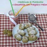 Madelines con ricotta al pistacchio e smoothie con melone e fragole al biscotto